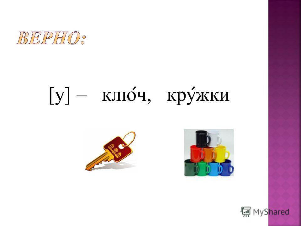 [у] – клю ́ ч, кру ́ жки