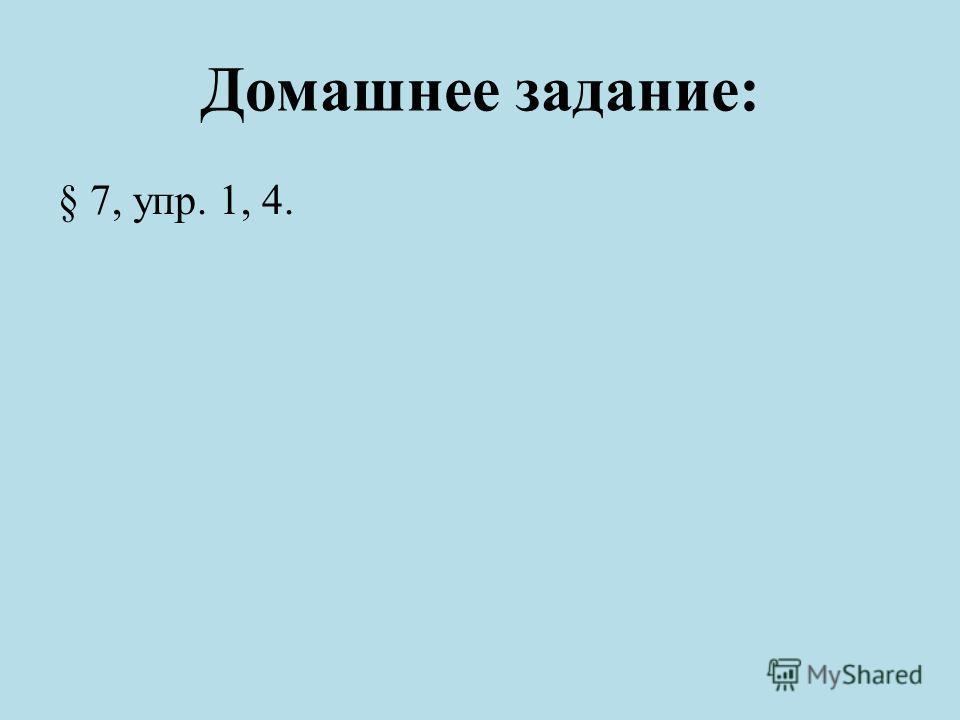 Домашнее задание: § 7, упр. 1, 4.