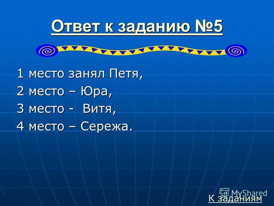 Ответ к заданию 5 Ответ к заданию 51 место занял Петя, 2 место – Юра, 3 место - Витя, 4 место – Сережа. К заданиям