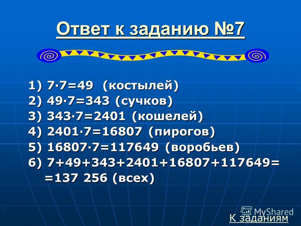 Ответ к заданию 7 Ответ к заданию 71) 7·7=49 (костылей) 2) 49·7=343 (сучков) 3) 343·7=2401 (кошелей) 4) 2401·7=16807 (пирогов) 5) 16807·7=117649 (воробьев) 6) 7+49+343+2401+16807+117649= =137 256 (всех) К заданиям