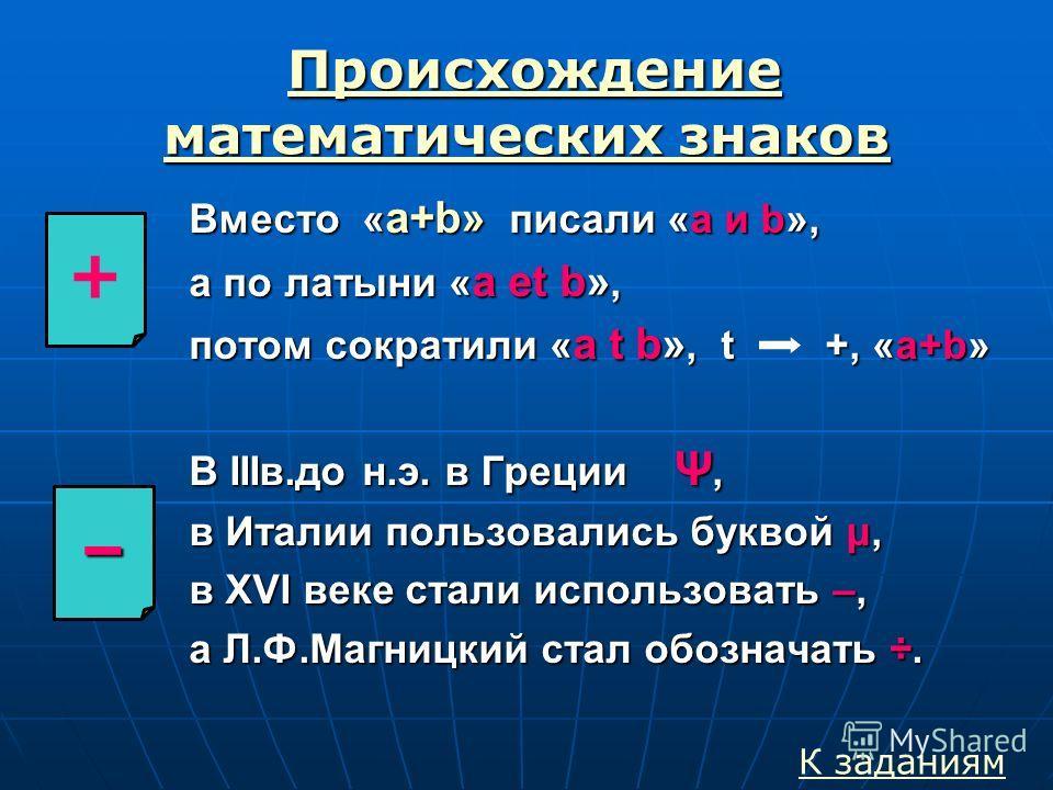 Происхождение математических знаков Происхождение математических знаков Происхождение математических знаков Происхождение математических знаков Вместо « а+b» писали «a и b», а по латыни « a et b», потом сократили « a t b», t +, «a+b» В IIIв.до н.э. в