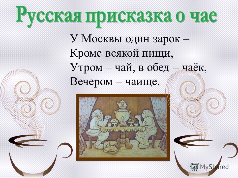 У Москвы один зарок – Кроме всякой пищи, Утром – чай, в обед – чаёк, Вечером – чаище.
