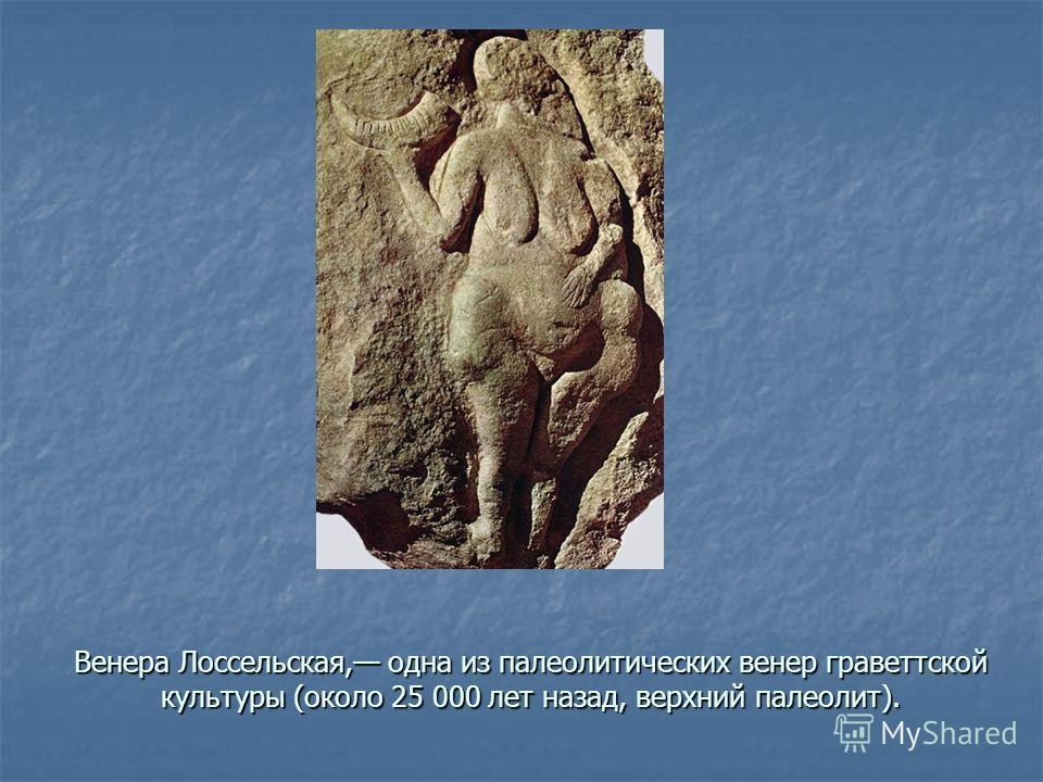 Венера Лоссельская, одна из палеолитических венер граветтской культуры (около 25 000 лет назад, верхний палеолит).