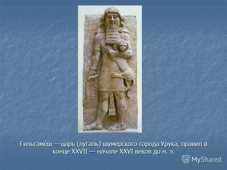 Гильгаме́ш царь (лугаль) шумерского города Урука, правил в конце XXVII начале XXVI веков до н. э.