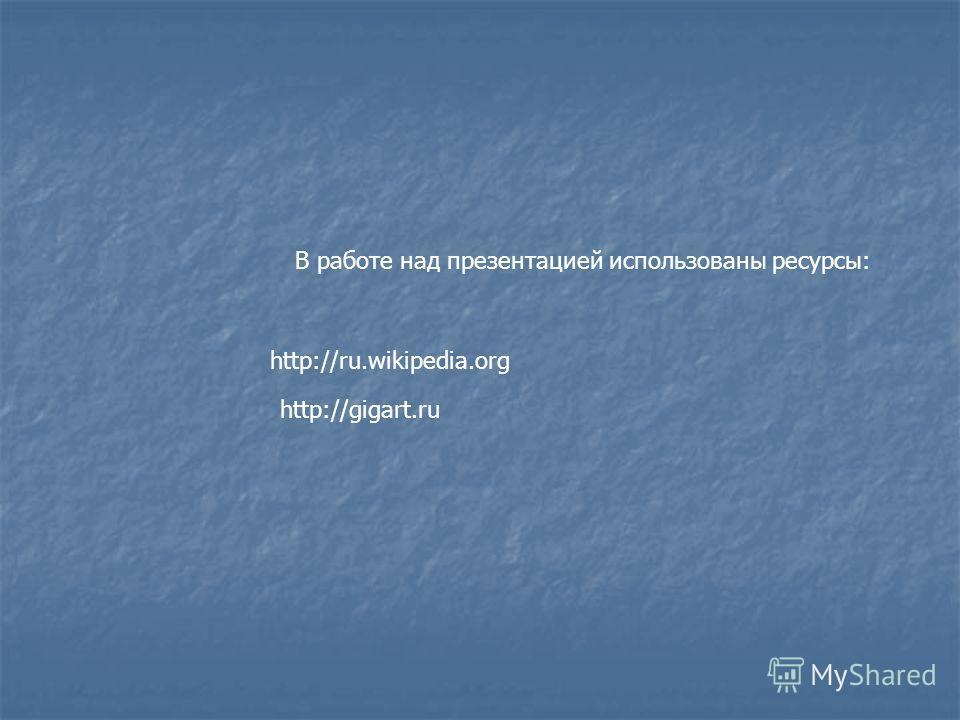 http://ru.wikipedia.org В работе над презентацией использованы ресурсы: http://gigart.ru