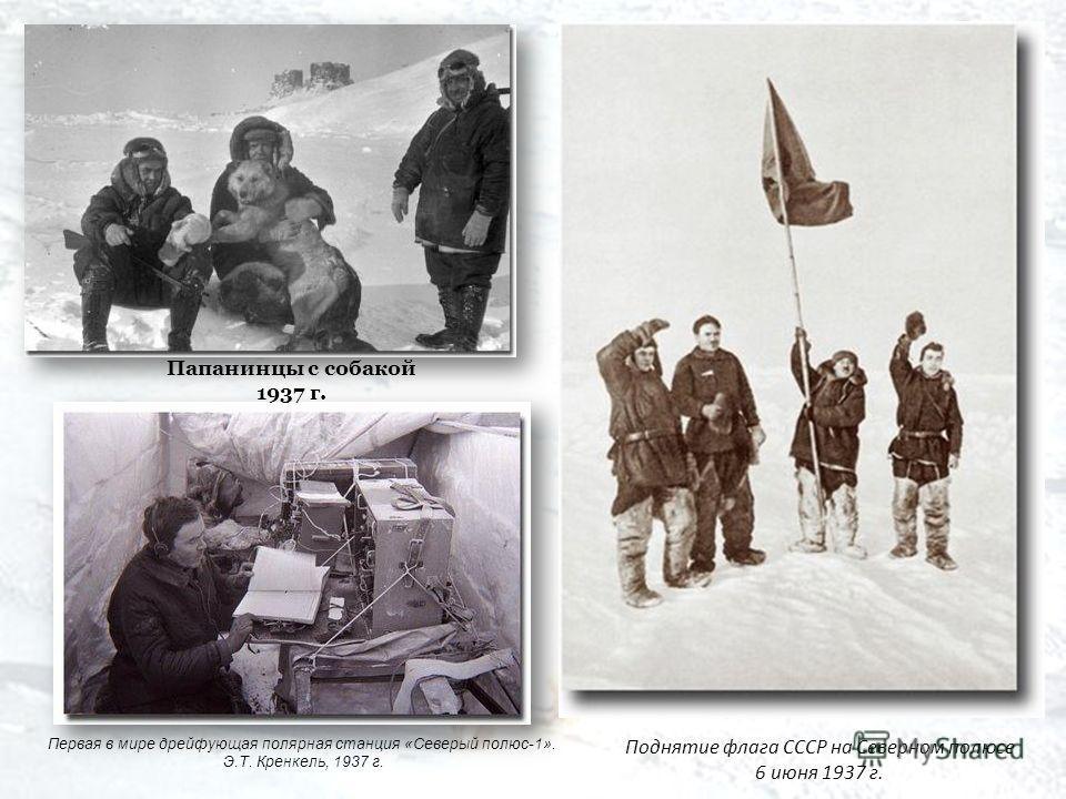 Первая в мире дрейфующая полярная станция «Северый полюс-1». Э.Т. Кренкель, 1937 г. Поднятие флага СССР на Северном полюсе 6 июня 1937 г. Папанинцы с собакой 1937 г.
