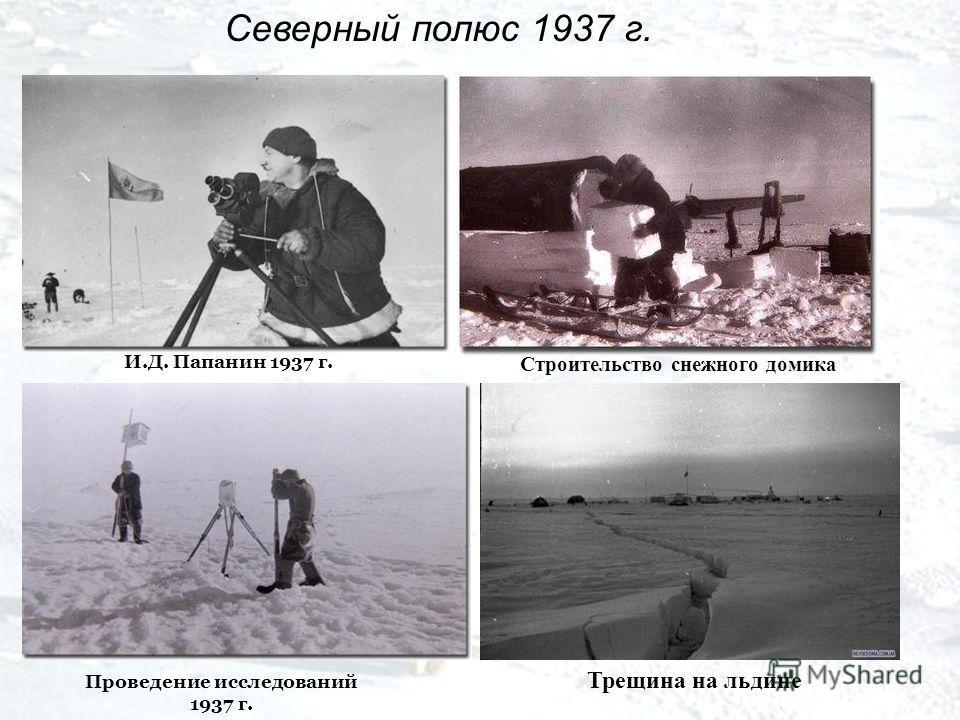 Северный полюс 1937 г. Трещина на льдине И.Д. Папанин 1937 г. Проведение исследований 1937 г. Строительство снежного домика