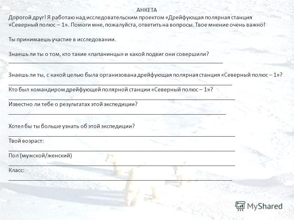 АНКЕТА Дорогой друг! Я работаю над исследовательским проектом «Дрейфующая полярная станция «Северный полюс – 1». Помоги мне, пожалуйста, ответить на вопросы. Твое мнение очень важно! Ты принимаешь участие в исследовании. Знаешь ли ты о том, кто такие