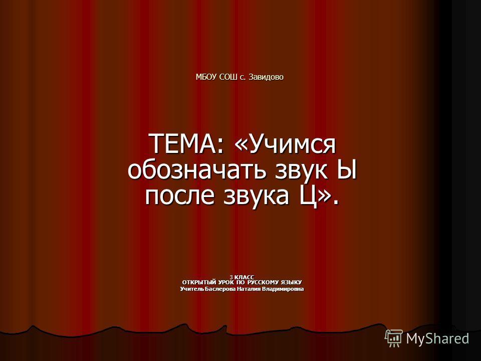 МБОУ СОШ с. Завидово ТЕМА: «Учимся обозначать звук Ы после звука Ц». 3 КЛАСС ОТКРЫТЫЙ УРОК ПО РУССКОМУ ЯЗЫКУ Учитель Баслерова Наталия Владимировна