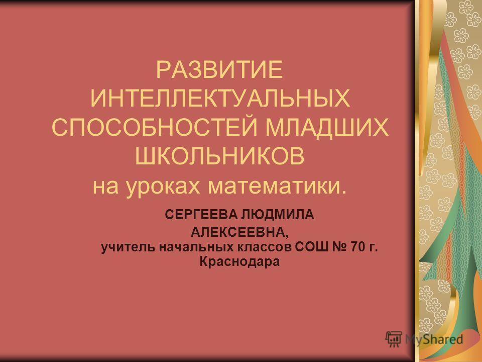 РАЗВИТИЕ ИНТЕЛЛЕКТУАЛЬНЫХ СПОСОБНОСТЕЙ МЛАДШИХ ШКОЛЬНИКОВ на уроках математики. СЕРГЕЕВА ЛЮДМИЛА АЛЕКСЕЕВНА, учитель начальных классов СОШ 70 г. Краснодара