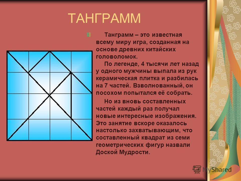 ТАНГРАММ Танграмм – это известная всему миру игра, созданная на основе древних китайских головоломок. По легенде, 4 тысячи лет назад у одного мужчины выпала из рук керамическая плитка и разбилась на 7 частей. Взволнованный, он посохом попытался её со