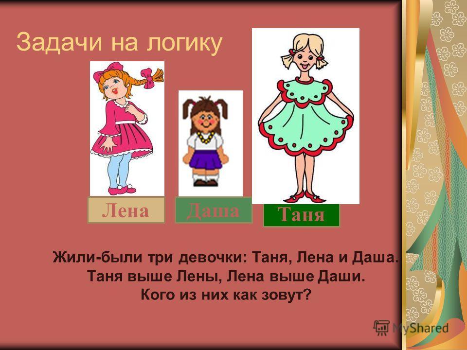 Задачи на логику Лена Даша Таня Жили-были три девочки: Таня, Лена и Даша. Таня выше Лены, Лена выше Даши. Кого из них как зовут?