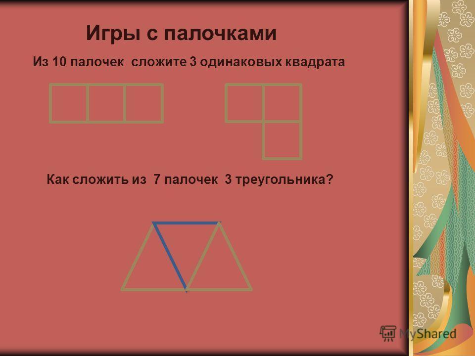 Игры с палочками Из 10 палочек сложите 3 одинаковых квадрата Как сложить из 7 палочек 3 треугольника?