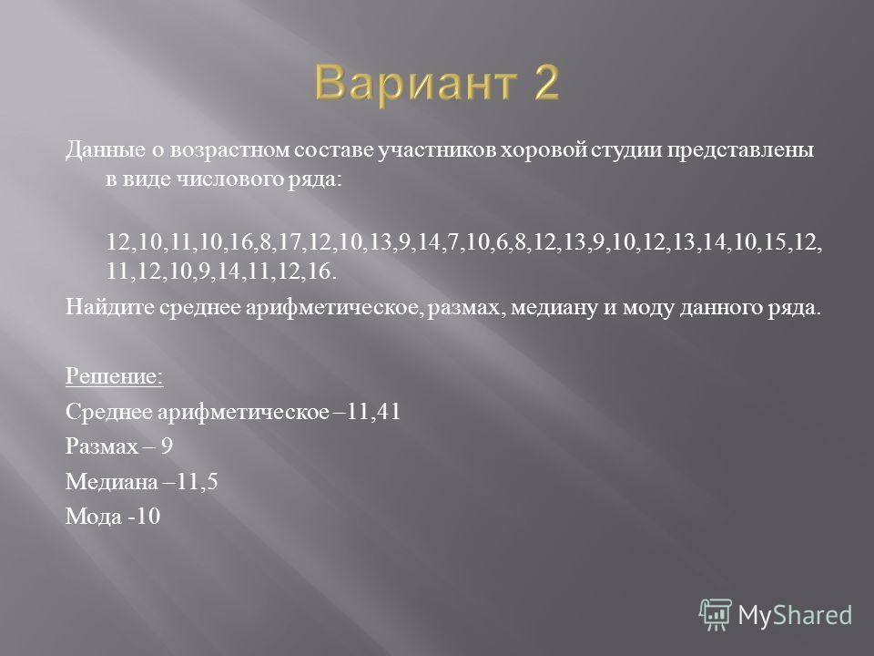 Данные о возрастном составе участников хоровой студии представлены в виде числового ряда : 12,10,11,10,16,8,17,12,10,13,9,14,7,10,6,8,12,13,9,10,12,13,14,10,15,12, 11,12,10,9,14,11,12,16. Найдите среднее арифметическое, размах, медиану и моду данного