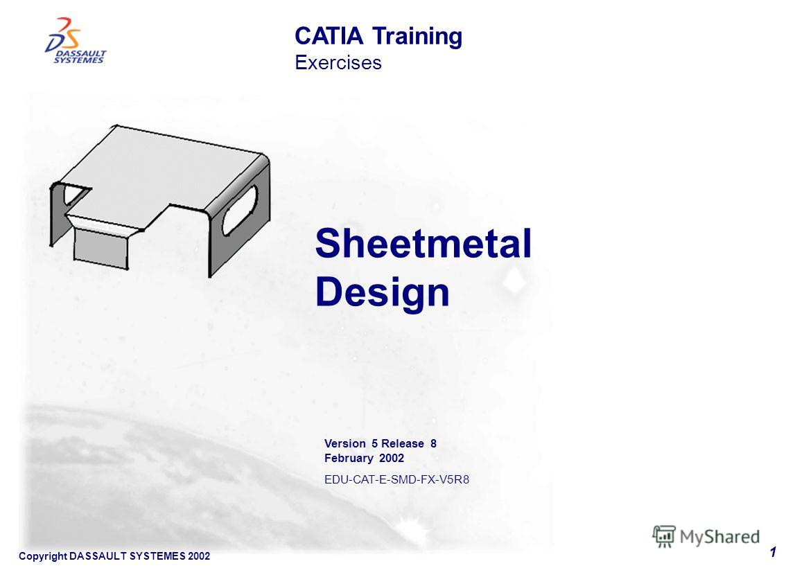 Copyright DASSAULT SYSTEMES 2002 1 Sheetmetal Design CATIA Training Exercises Version 5 Release 8 February 2002 EDU-CAT-E-SMD-FX-V5R8