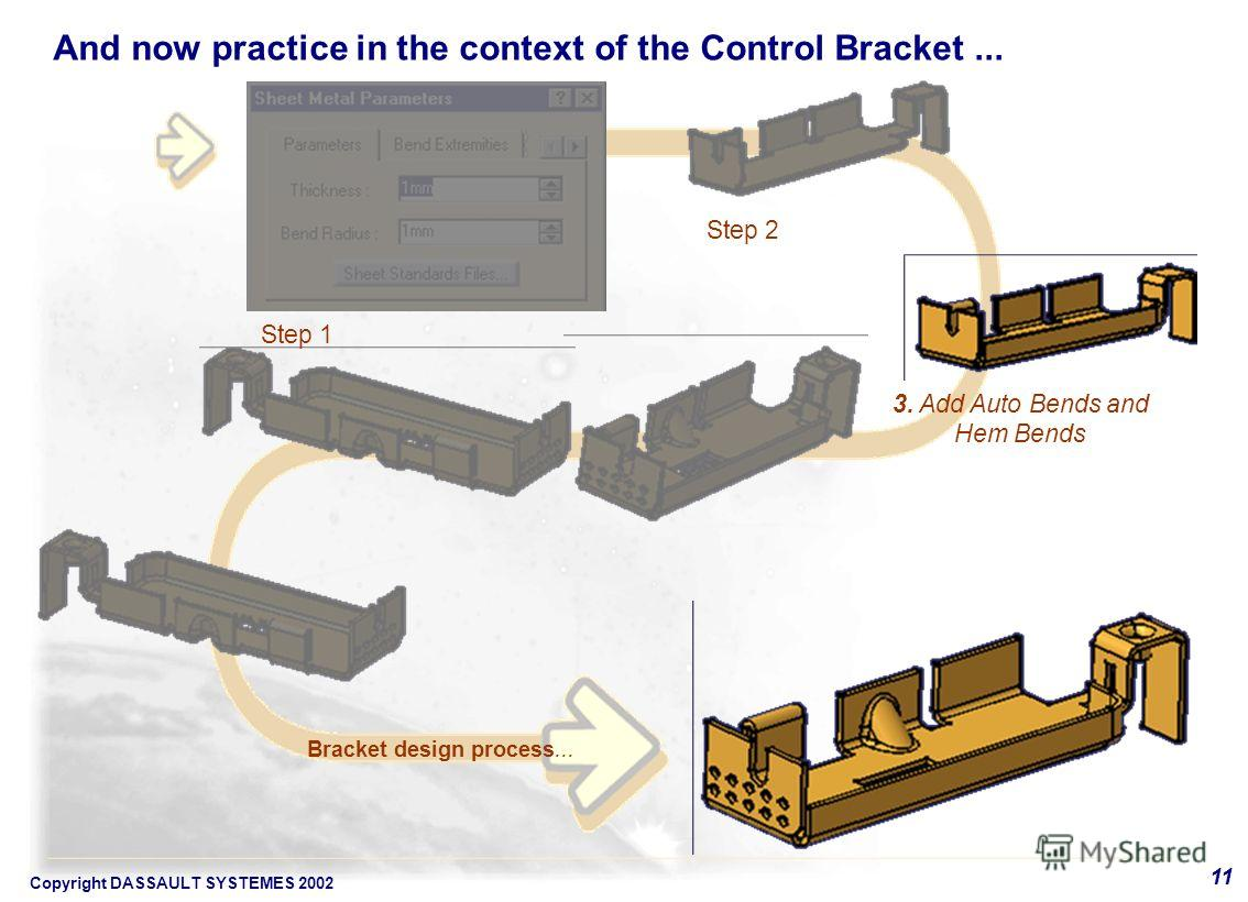 Copyright DASSAULT SYSTEMES 2002 11 3. Add Auto Bends and Hem Bends Bracket design process... Step 1 Step 2 And now practice in the context of the Control Bracket...