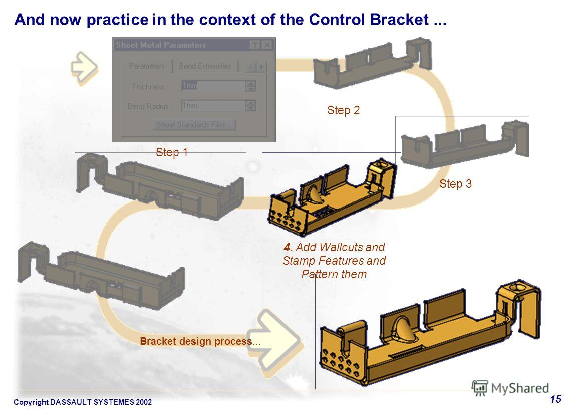 Copyright DASSAULT SYSTEMES 2002 15 4. Add Wallcuts and Stamp Features and Pattern them Bracket design process... Step 1 Step 2 Step 3 And now practice in the context of the Control Bracket...