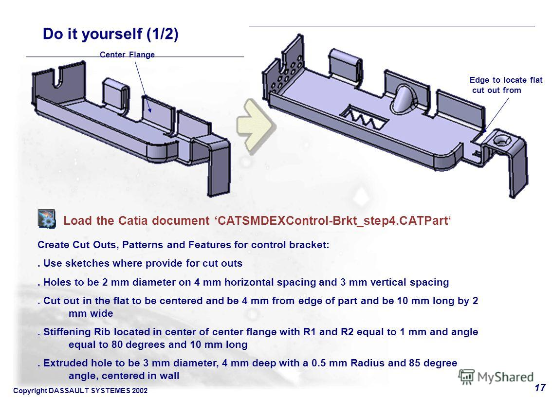 Copyright DASSAULT SYSTEMES 2002 17 Do it yourself (1/2) Load the Catia document CATSMDEXControl-Brkt_step4. CATPart Create Cut Outs, Patterns and Features for control bracket:. Use sketches where provide for cut outs. Holes to be 2 mm diameter on 4