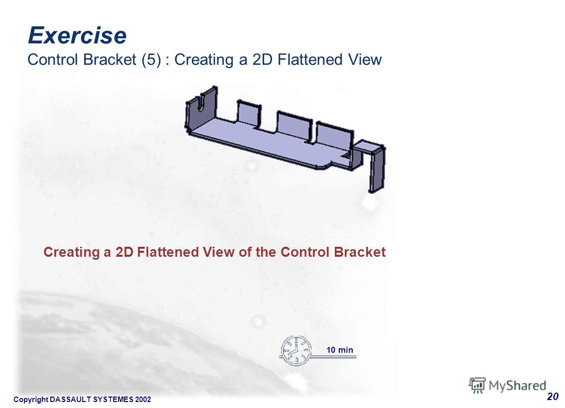 Copyright DASSAULT SYSTEMES 2002 20 Creating a 2D Flattened View of the Control Bracket 10 min Exercise Control Bracket (5) : Creating a 2D Flattened View