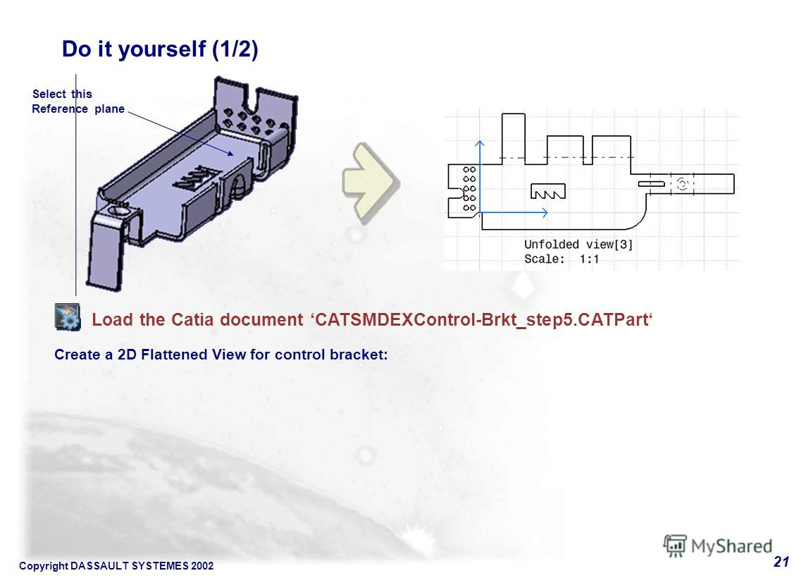 Copyright DASSAULT SYSTEMES 2002 21 Do it yourself (1/2) Load the Catia document CATSMDEXControl-Brkt_step5. CATPart Create a 2D Flattened View for control bracket: Select this Reference plane