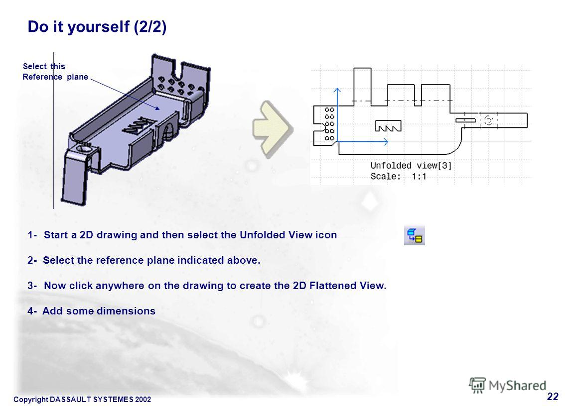 Copyright DASSAULT SYSTEMES 2002 22 1- Start a 2D drawing and then select the Unfolded View icon 2- Select the reference plane indicated above. 3- Now click anywhere on the drawing to create the 2D Flattened View. 4- Add some dimensions Select this R