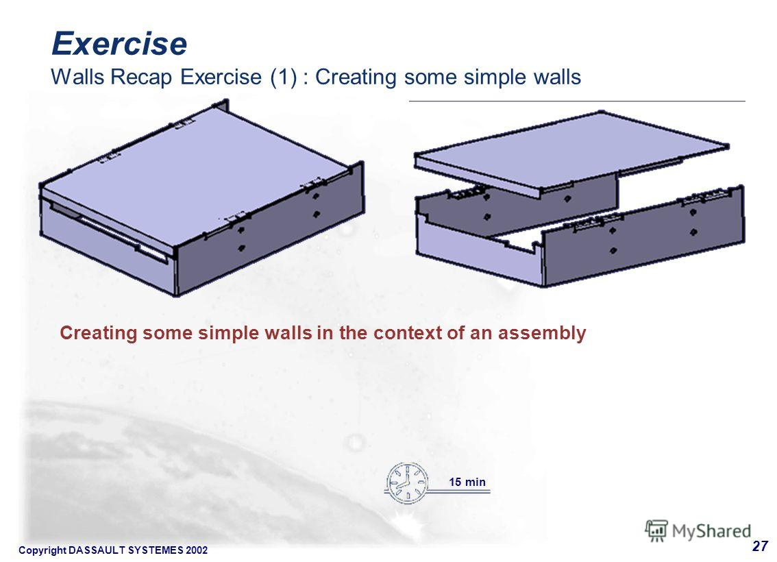 Copyright DASSAULT SYSTEMES 2002 27 Creating some simple walls in the context of an assembly 15 min Exercise Walls Recap Exercise (1) : Creating some simple walls
