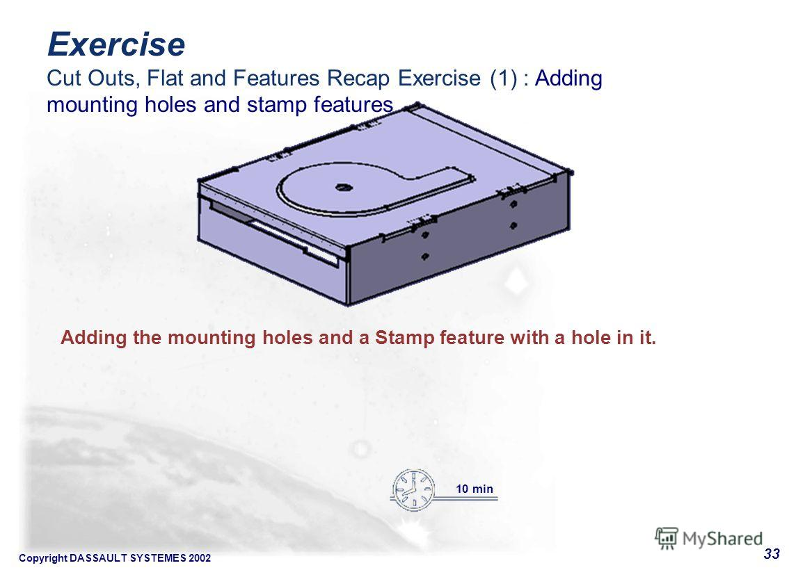 Copyright DASSAULT SYSTEMES 2002 33 Adding the mounting holes and a Stamp feature with a hole in it. 10 min Exercise Cut Outs, Flat and Features Recap Exercise (1) : Adding mounting holes and stamp features