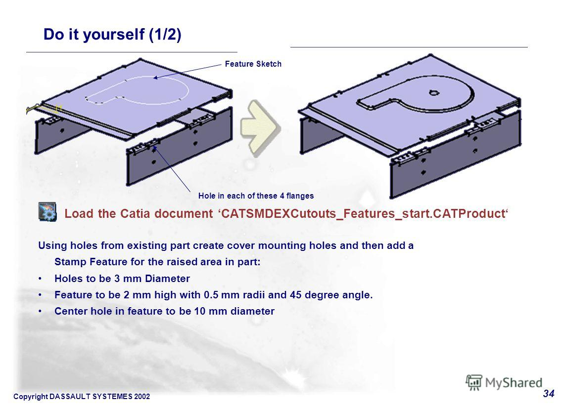 Copyright DASSAULT SYSTEMES 2002 34 Using holes from existing part create cover mounting holes and then add a Stamp Feature for the raised area in part: Holes to be 3 mm Diameter Feature to be 2 mm high with 0.5 mm radii and 45 degree angle. Center h