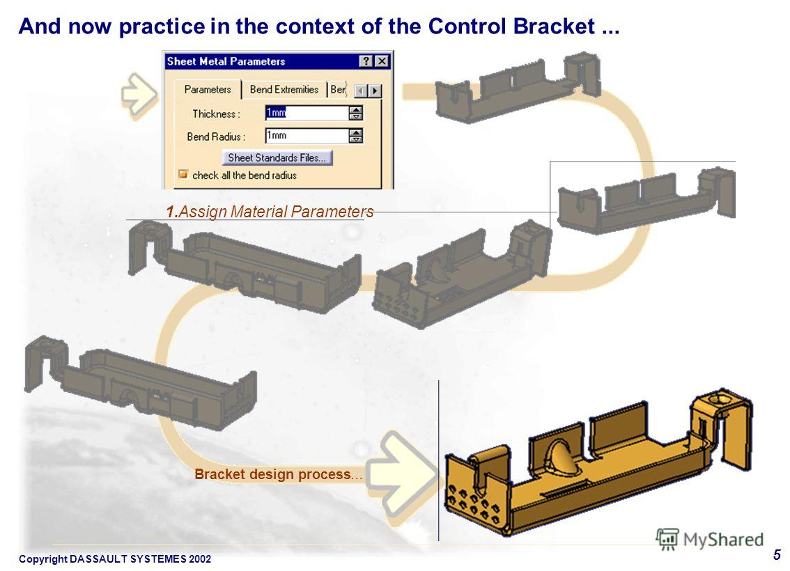 Copyright DASSAULT SYSTEMES 2002 5 1. Assign Material Parameters Bracket design process... And now practice in the context of the Control Bracket...
