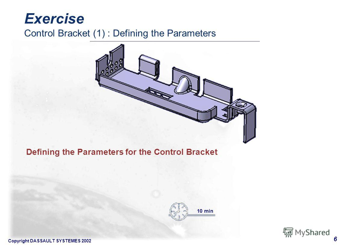 Copyright DASSAULT SYSTEMES 2002 6 Defining the Parameters for the Control Bracket 10 min Exercise Control Bracket (1) : Defining the Parameters