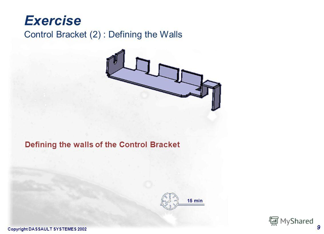 Copyright DASSAULT SYSTEMES 2002 9 Defining the walls of the Control Bracket 15 min Exercise Control Bracket (2) : Defining the Walls