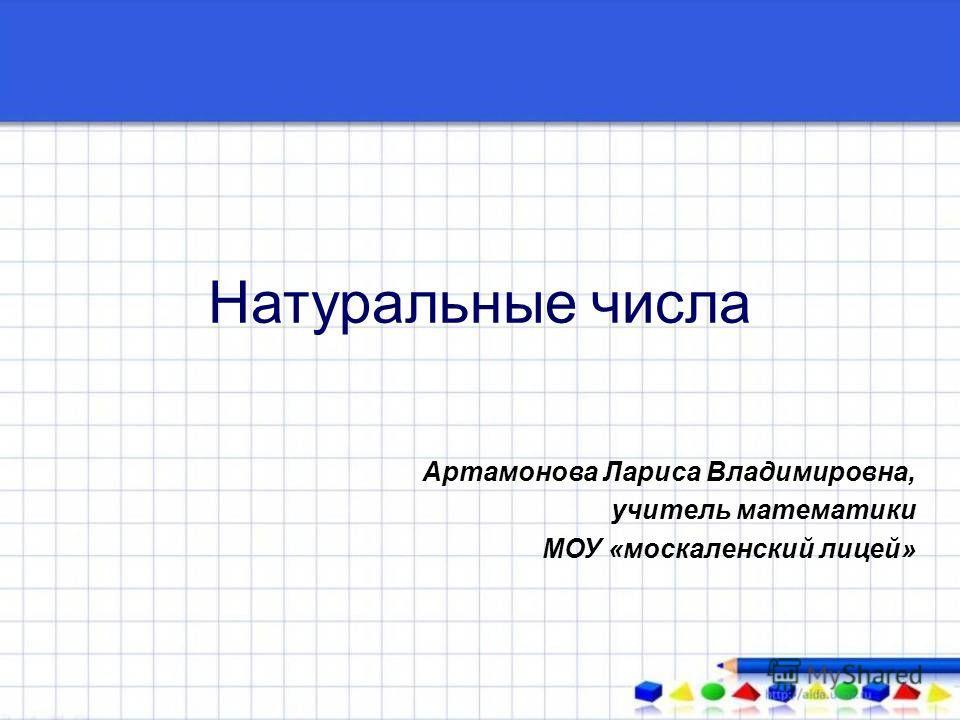 Натуральные числа Артамонова Лариса Владимировна, учитель математики МОУ «москаленский лицей»