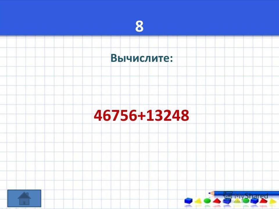 8 Вычислите: 46756+13248