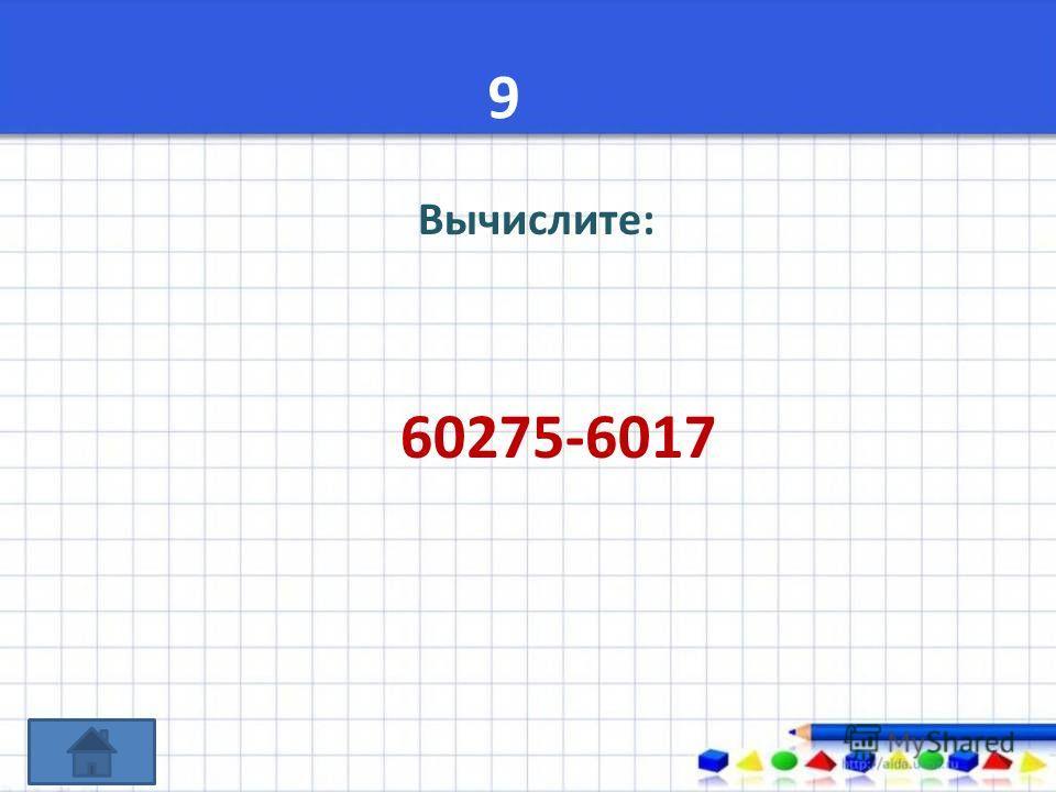 9 Вычислите: 60275-6017