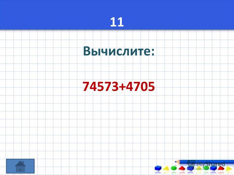 11 Вычислите: 74573+4705