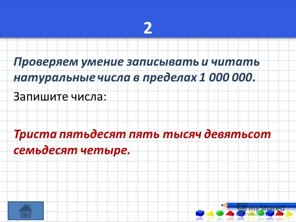 2 Проверяем умение записывать и читать натуральные числа в пределах 1 000 000. Запишите числа: Триста пятьдесят пять тысяч девятьсот семьдесят четыре.
