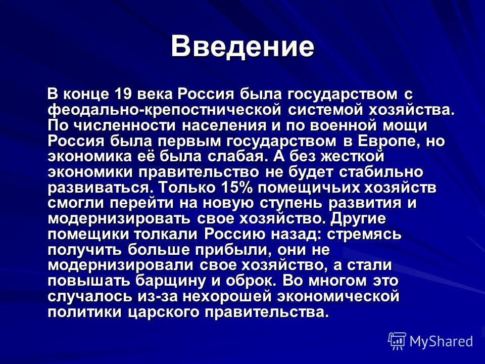 Введение В конце 19 века Россия была государством с феодально-крепостнической системой хозяйства. По численности населения и по военной мощи Россия была первым государством в Европе, но экономика её была слабая. А без жесткой экономики правительство