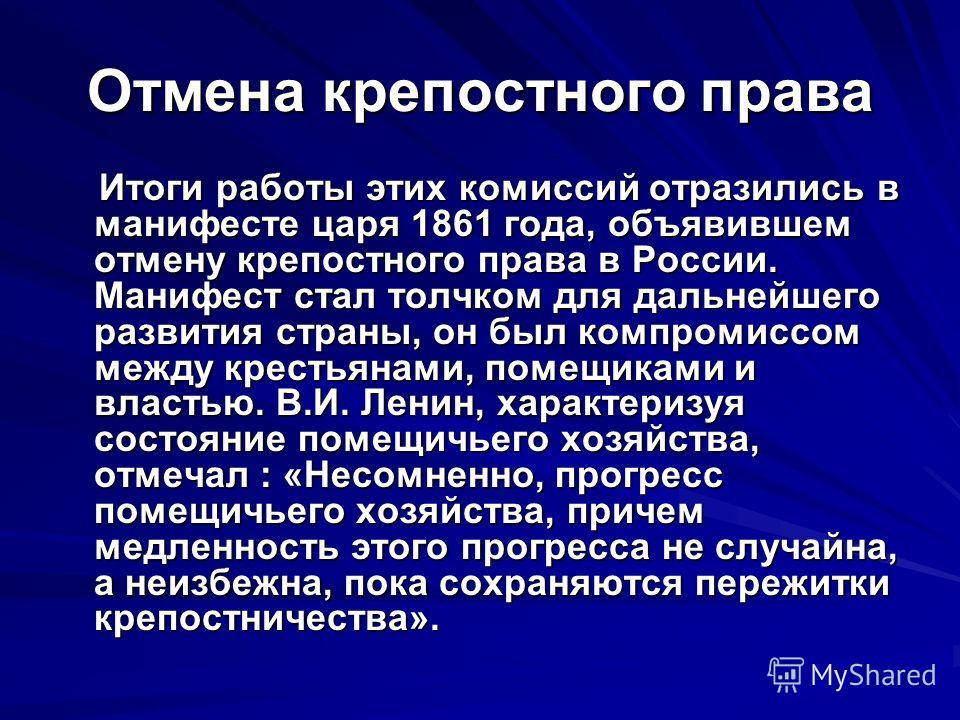Отмена крепостного права Итоги работы этих комиссий отразились в манифесте царя 1861 года, объявившем отмену крепостного права в России. Манифест стал толчком для дальнейшего развития страны, он был компромиссом между крестьянами, помещиками и власть