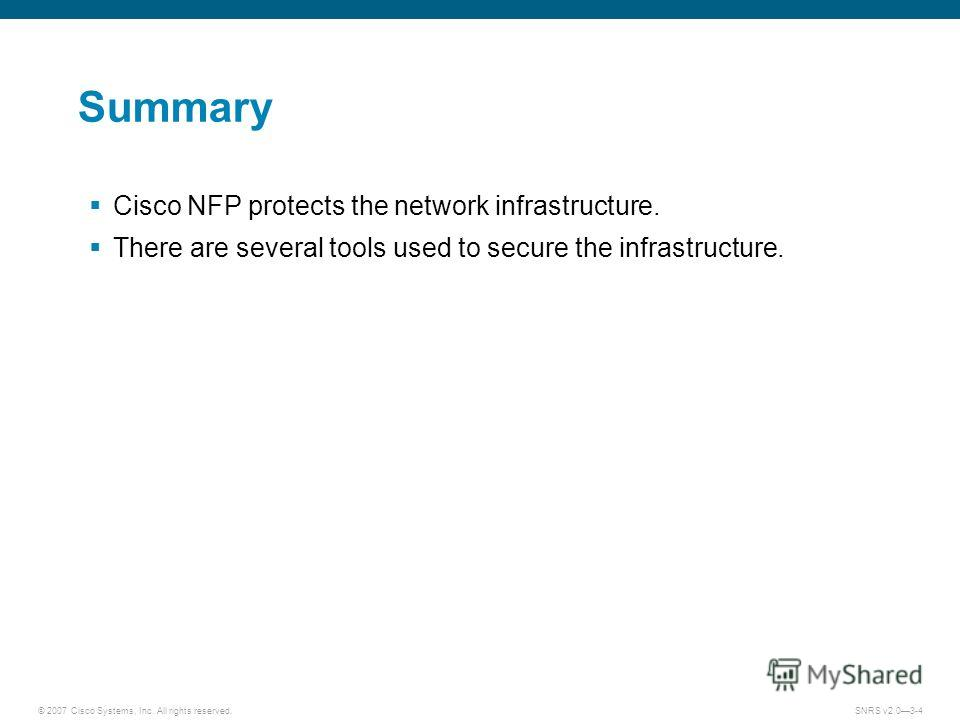 © 2007 Cisco Systems, Inc. All rights reserved.SNRS v2.03-4 Summary Cisco NFP protects the network infrastructure. There are several tools used to secure the infrastructure.
