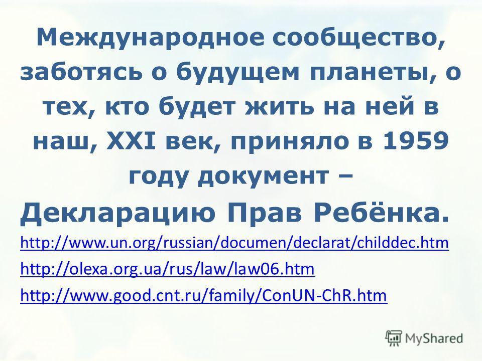 Международное сообщество, заботясь о будущем планеты, о тех, кто будет жить на ней в наш, XXI век, приняло в 1959 году документ – Декларацию Прав Ребёнка. http://www.un.org/russian/documen/declarat/childdec.htm http://olexa.org.ua/rus/law/law06. htm