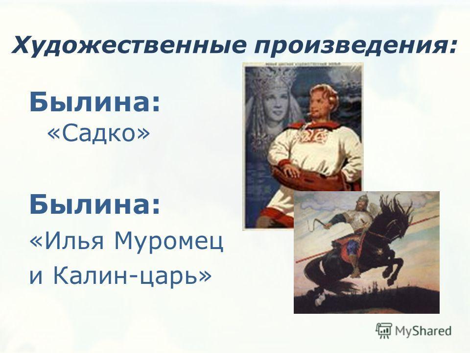 Художественные произведения: Былина: «Садко» Былина: «Илья Муромец и Калин-царь»