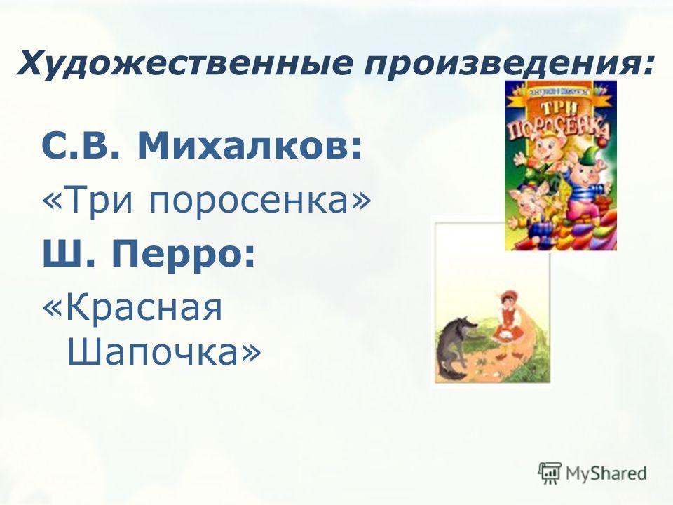 Художественные произведения: С.В. Михалков: «Три поросенка» Ш. Перро: «Красная Шапочка»