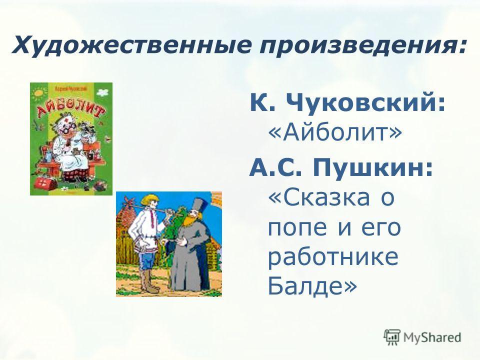 Художественные произведения: К. Чуковский: «Айболит» А.С. Пушкин: «Сказка о попе и его работнике Балде»