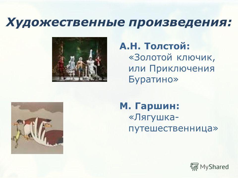 Художественные произведения: А.Н. Толстой: «Золотой ключик, или Приключения Буратино» М. Гаршин: «Лягушка- путешественница»