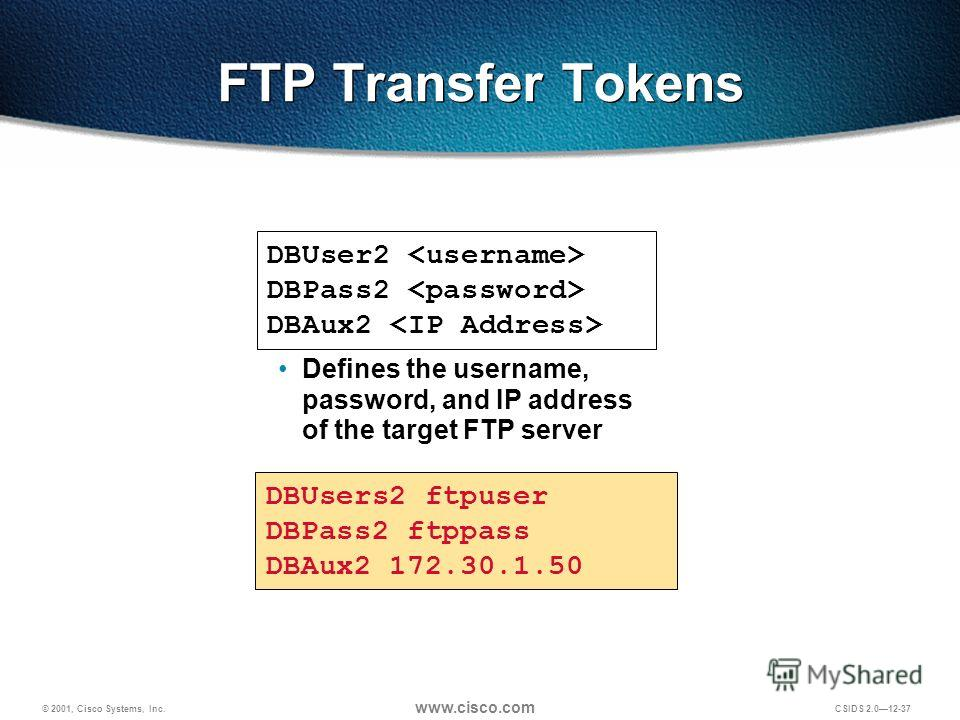 © 2001, Cisco Systems, Inc. www.cisco.com CSIDS 2.012-37 FTP Transfer Tokens DBUser2 DBPass2 DBAux2 DBUsers2 ftpuser DBPass2 ftppass DBAux2 172.30.1.50 Defines the username, password, and IP address of the target FTP server