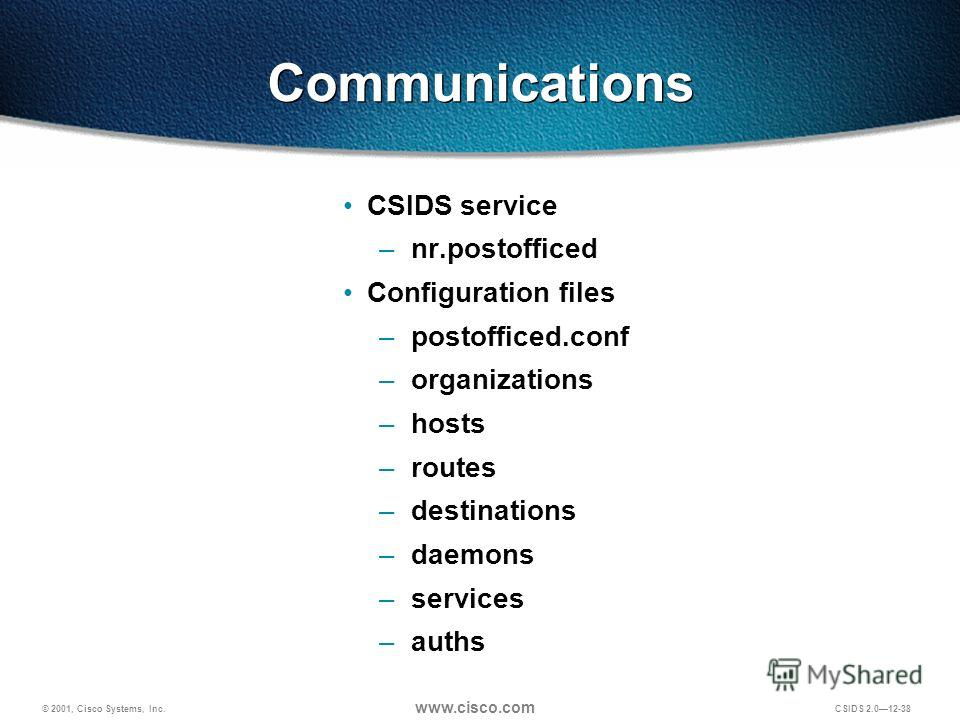 © 2001, Cisco Systems, Inc. www.cisco.com CSIDS 2.012-38 Communications CSIDS service – nr.postofficed Configuration files – postofficed.conf – organizations – hosts – routes – destinations – daemons – services – auths