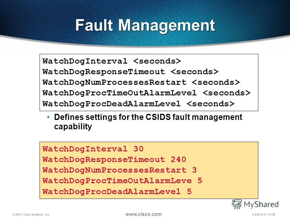 © 2001, Cisco Systems, Inc. www.cisco.com CSIDS 2.012-39 Fault Management WatchDogInterval WatchDogResponseTimeout WatchDogNumProcessesRestart WatchDogProcTimeOutAlarmLevel WatchDogProcDeadAlarmLevel WatchDogInterval 30 WatchDogResponseTimeout 240 Wa