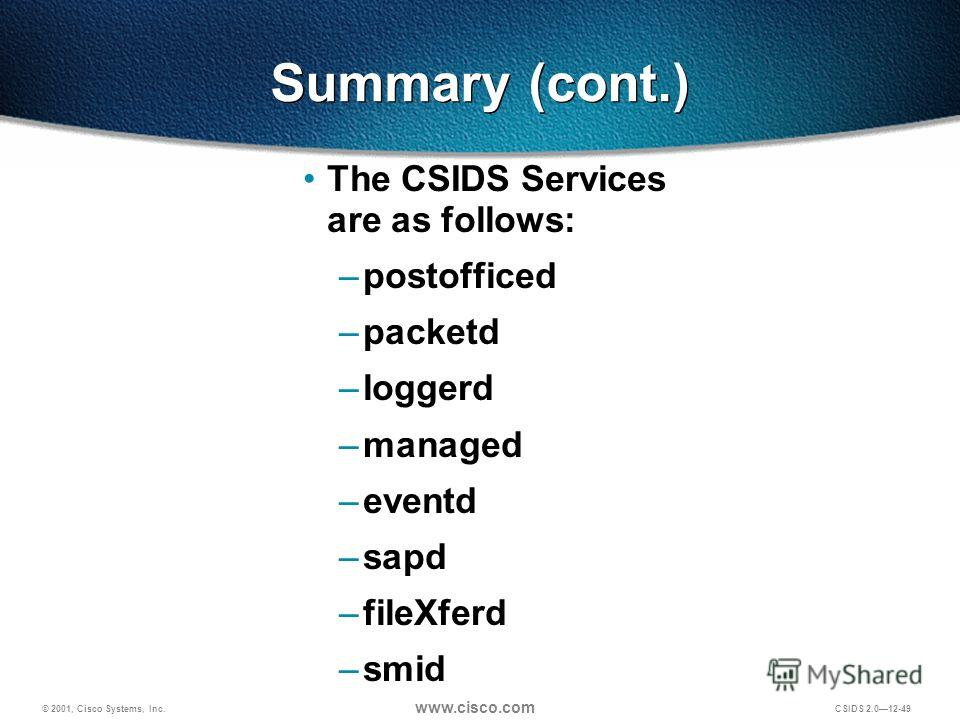 © 2001, Cisco Systems, Inc. www.cisco.com CSIDS 2.012-49 Summary (cont.) The CSIDS Services are as follows: –postofficed –packetd –loggerd –managed –eventd –sapd –fileXferd –smid