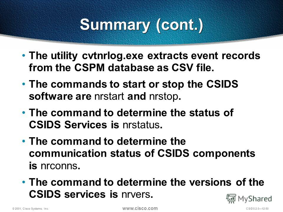 © 2001, Cisco Systems, Inc. www.cisco.com CSIDS 2.012-50 Summary (cont.) The utility cvtnrlog.exe extracts event records from the CSPM database as CSV file. The commands to start or stop the CSIDS software are nrstart and nrstop. The command to deter