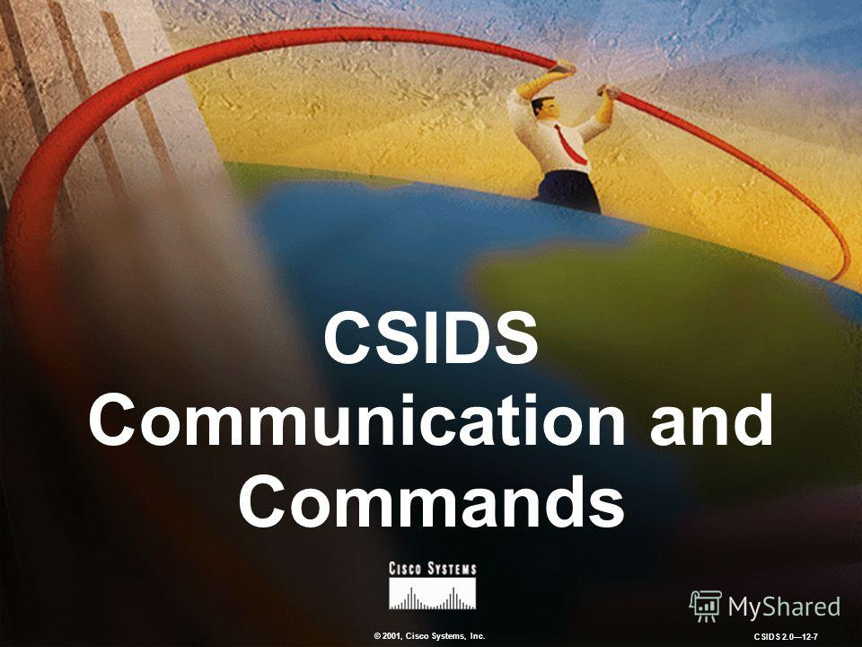 © 2001, Cisco Systems, Inc. CSIDS 2.012-7 CSIDS Communication and Commands